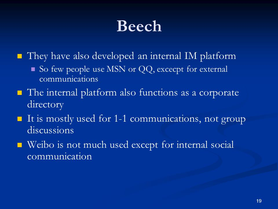 19 Beech They have also developed an internal IM platform So few people use MSN or QQ, excecpt for external communications The internal platform also