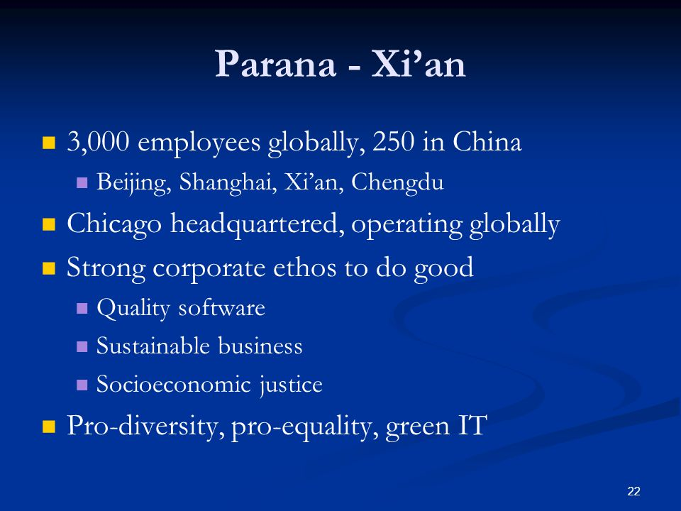 22 Parana - Xi'an 3,000 employees globally, 250 in China Beijing, Shanghai, Xi'an, Chengdu Chicago headquartered, operating globally Strong corporate