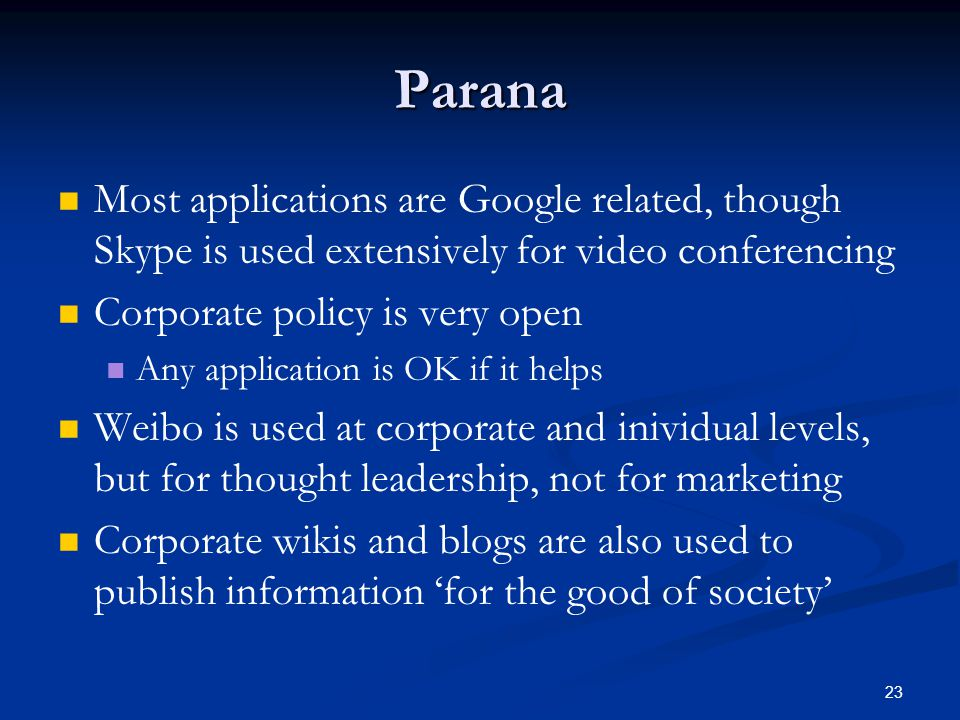 23 Parana Most applications are Google related, though Skype is used extensively for video conferencing Corporate policy is very open Any application