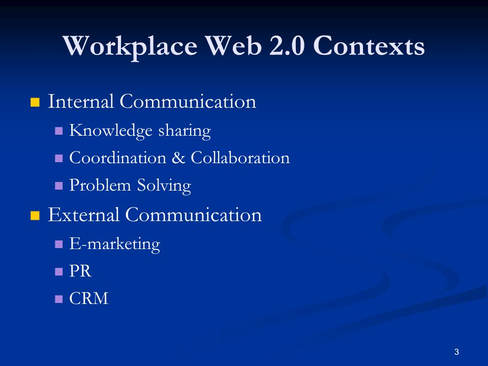 3 Workplace Web 2.0 Contexts Internal Communication Knowledge sharing Coordination & Collaboration Problem Solving External Communication E-marketing