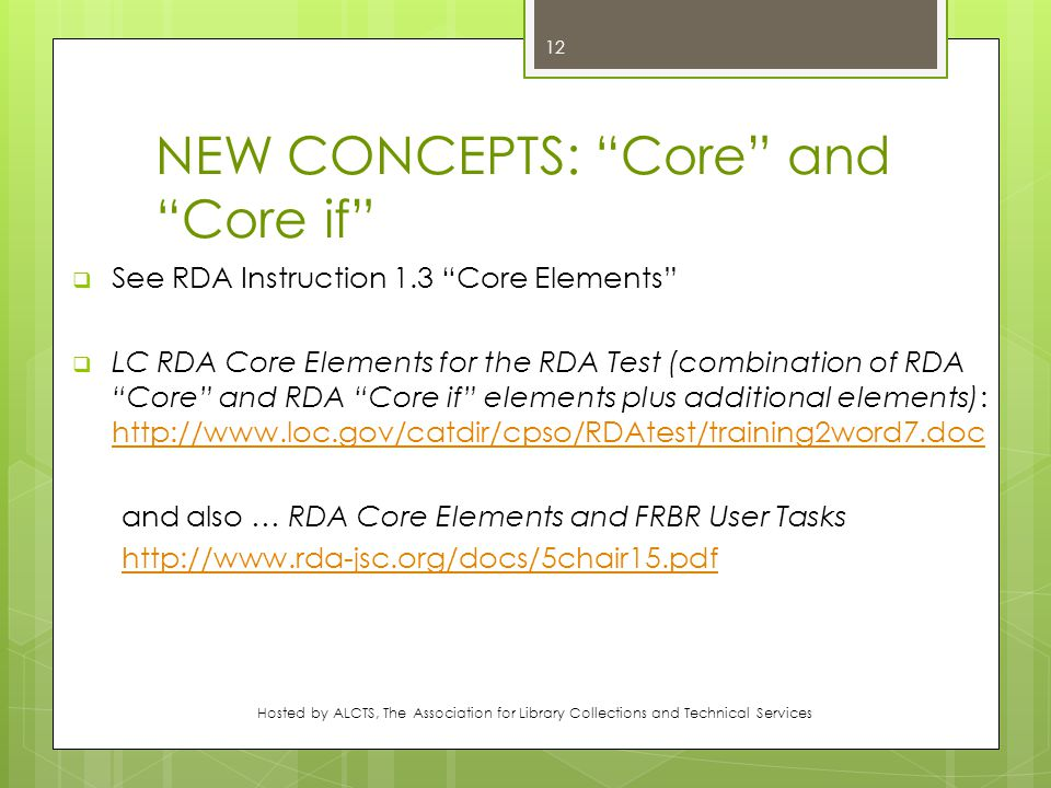 NEW CONCEPTS: Core and Core if  See RDA Instruction 1.3 Core Elements  LC RDA Core Elements for the RDA Test (combination of RDA Core and RDA Core if elements plus additional elements): http://www.loc.gov/catdir/cpso/RDAtest/training2word7.doc http://www.loc.gov/catdir/cpso/RDAtest/training2word7.doc and also … RDA Core Elements and FRBR User Tasks http://www.rda-jsc.org/docs/5chair15.pdf Hosted by ALCTS, The Association for Library Collections and Technical Services 12