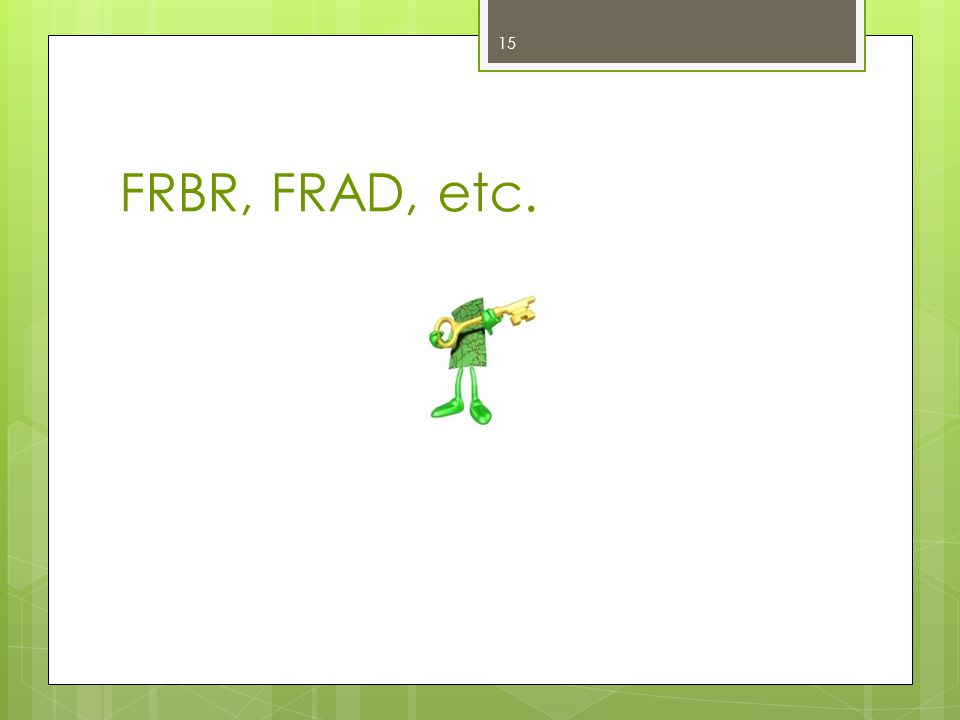 FRBR, FRAD, etc. 15