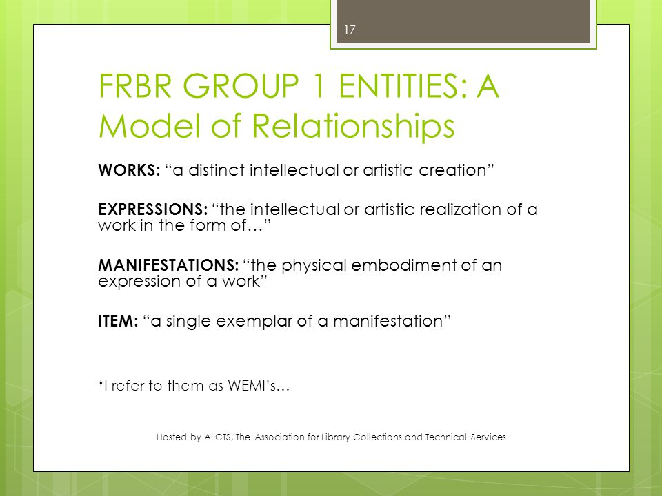 FRBR GROUP 1 ENTITIES: A Model of Relationships WORKS: a distinct intellectual or artistic creation EXPRESSIONS: the intellectual or artistic realization of a work in the form of… MANIFESTATIONS: the physical embodiment of an expression of a work ITEM: a single exemplar of a manifestation *I refer to them as WEMI's… Hosted by ALCTS, The Association for Library Collections and Technical Services 17
