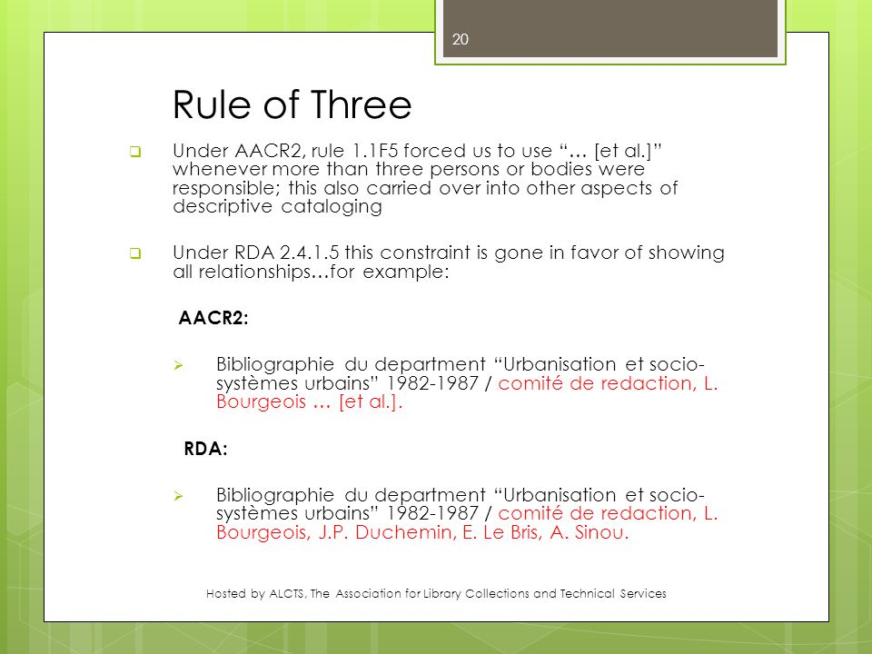 Rule of Three  Under AACR2, rule 1.1F5 forced us to use … [et al.] whenever more than three persons or bodies were responsible; this also carried over into other aspects of descriptive cataloging  Under RDA 2.4.1.5 this constraint is gone in favor of showing all relationships…for example: AACR2:  Bibliographie du department Urbanisation et socio- systèmes urbains 1982-1987 / comité de redaction, L.
