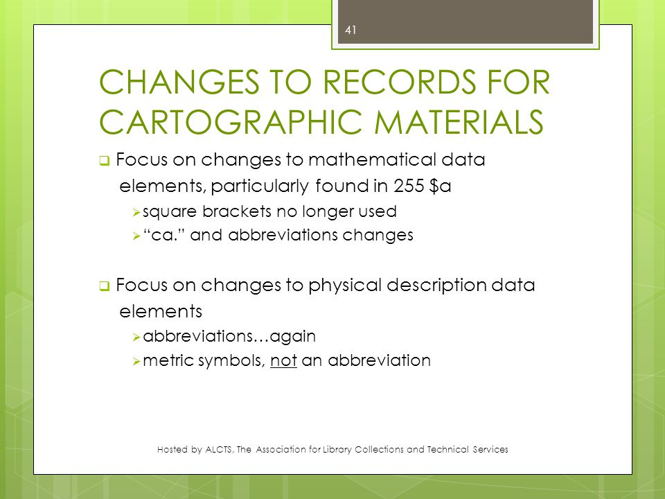 CHANGES TO RECORDS FOR CARTOGRAPHIC MATERIALS  Focus on changes to mathematical data elements, particularly found in 255 $a  square brackets no longer used  ca. and abbreviations changes  Focus on changes to physical description data elements  abbreviations…again  metric symbols, not an abbreviation Hosted by ALCTS, The Association for Library Collections and Technical Services 41