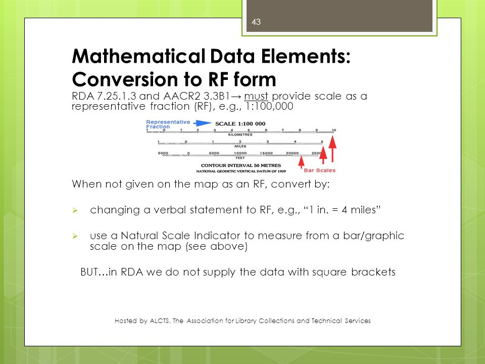 Mathematical Data Elements: Conversion to RF form RDA 7.25.1.3 and AACR2 3.3B1→ must provide scale as a representative fraction (RF), e.g., 1:100,000 When not given on the map as an RF, convert by:  changing a verbal statement to RF, e.g., 1 in.