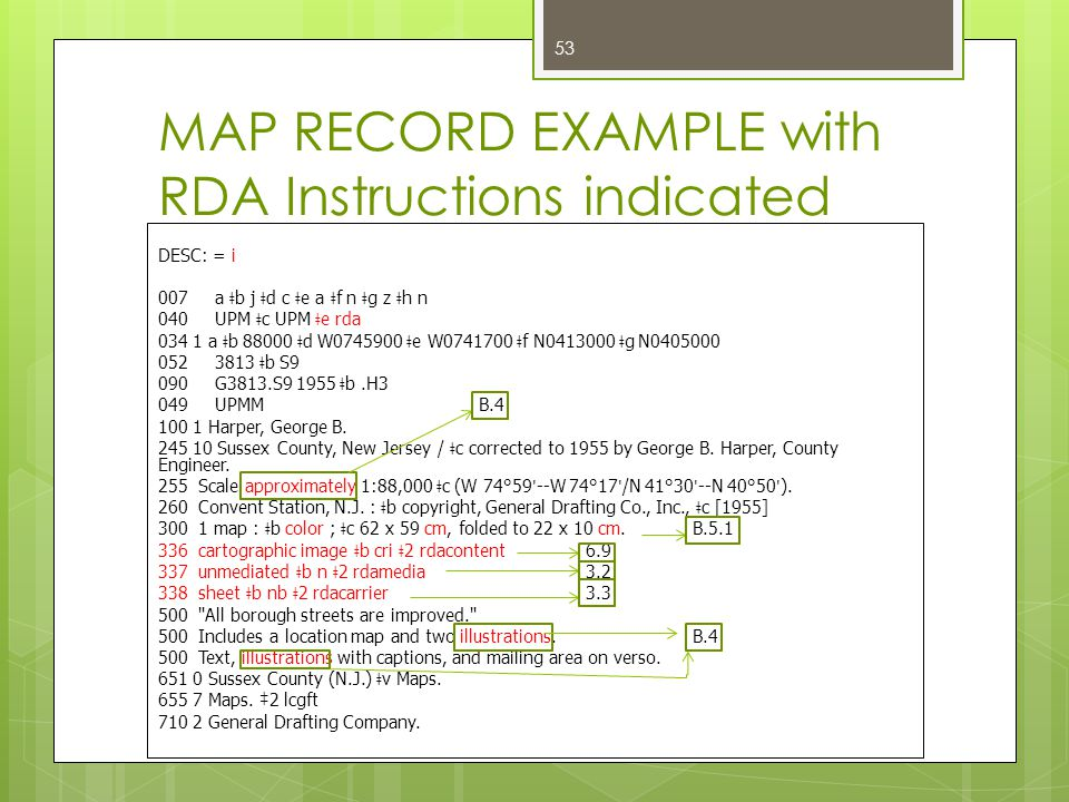 MAP RECORD EXAMPLE with RDA Instructions indicated DESC: = i 007 a ǂ b j ǂ d c ǂ e a ǂ f n ǂ g z ǂ h n 040 UPM ǂ c UPM ǂ e rda 034 1 a ǂ b 88000 ǂ d W0745900 ǂ e W0741700 ǂ f N0413000 ǂ g N0405000 052 3813 ǂ b S9 090 G3813.S9 1955 ǂ b.H3 049 UPMMB.4 100 1 Harper, George B.