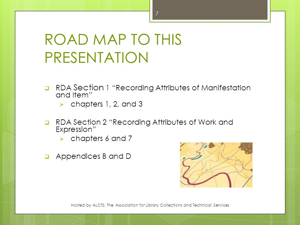 ROAD MAP TO THIS PRESENTATION  RDA Section 1 Recording Attributes of Manifestation and Item  chapters 1, 2, and 3  RDA Section 2 Recording Attributes of Work and Expression  chapters 6 and 7  Appendices B and D Hosted by ALCTS, The Association for Library Collections and Technical Services 7