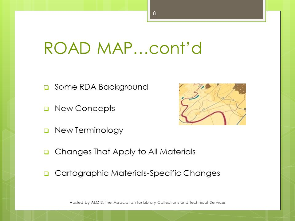 ROAD MAP…cont'd  Some RDA Background  New Concepts  New Terminology  Changes That Apply to All Materials  Cartographic Materials-Specific Changes Hosted by ALCTS, The Association for Library Collections and Technical Services 8