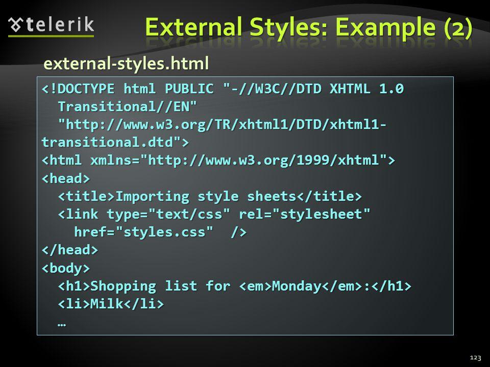 123 <!DOCTYPE html PUBLIC -//W3C//DTD XHTML 1.0 Transitional//EN Transitional//EN http://www.w3.org/TR/xhtml1/DTD/xhtml1- transitional.dtd > http://www.w3.org/TR/xhtml1/DTD/xhtml1- transitional.dtd > <head> Importing style sheets Importing style sheets <link type= text/css rel= stylesheet <link type= text/css rel= stylesheet href= styles.css /> href= styles.css /></head><body> Shopping list for Monday : Shopping list for Monday : Milk Milk … external-styles.html