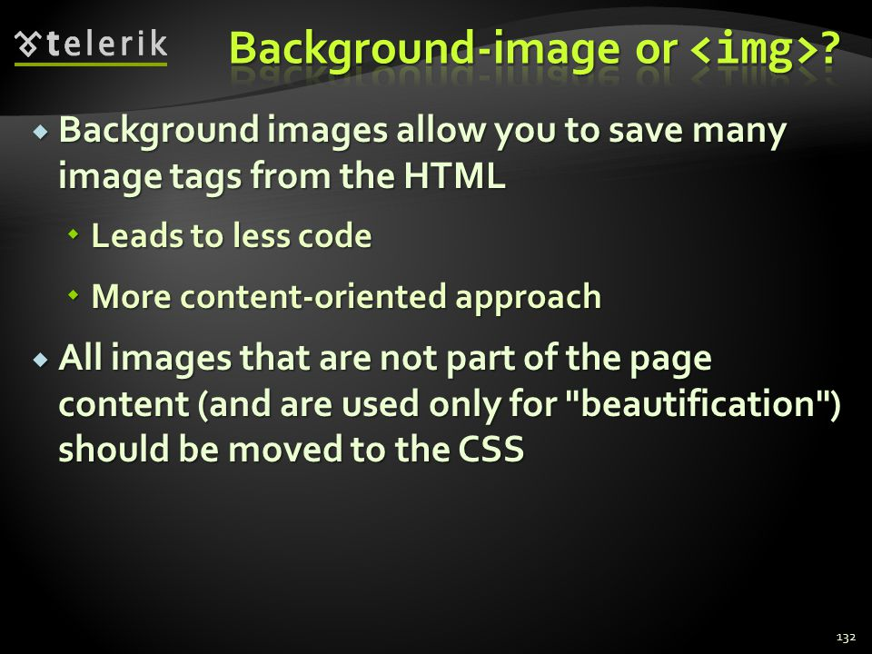  Background images allow you to save many image tags from the HTML  Leads to less code  More content-oriented approach  All images that are not pa