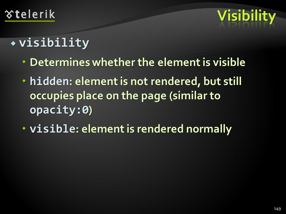  visibility  Determines whether the element is visible  hidden : element is not rendered, but still occupies place on the page (similar to opacity:
