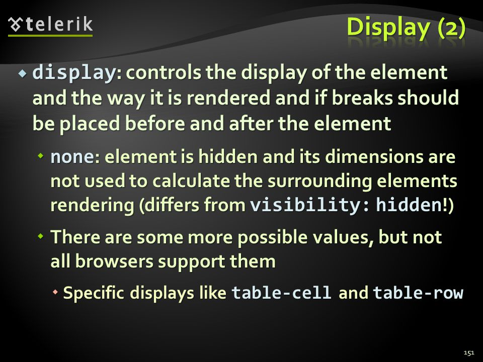  display : controls the display of the element and the way it is rendered and if breaks should be placed before and after the element  none : elemen
