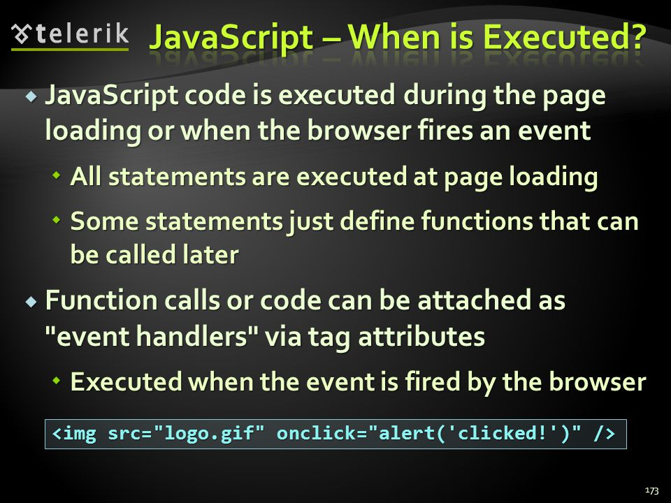  JavaScript code is executed during the page loading or when the browser fires an event  All statements are executed at page loading  Some statemen