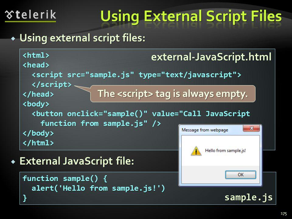  Using external script files:  External JavaScript file: 175 <html><head> </head><body> <button onclick= sample() value= Call JavaScript <button onclick= sample() value= Call JavaScript function from sample.js /> function from sample.js /></body></html> function sample() { alert( Hello from sample.js! ) alert( Hello from sample.js! )} external-JavaScript.html sample.js The tag is always empty.