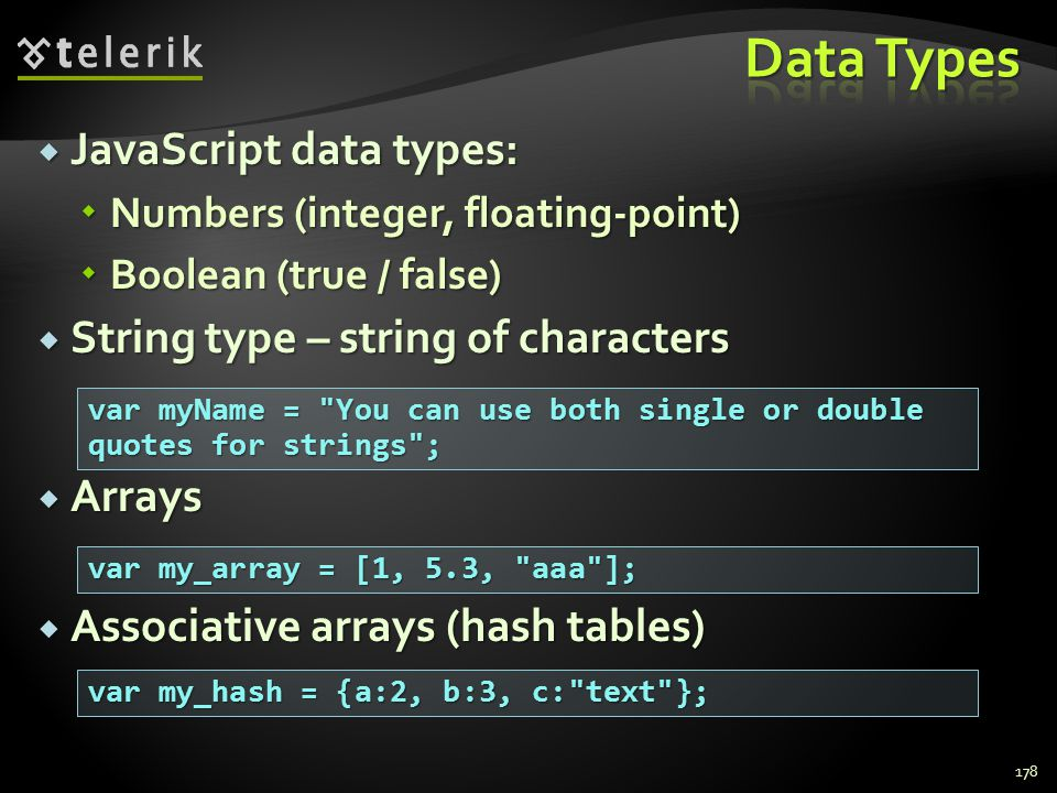  JavaScript data types:  Numbers (integer, floating-point)  Boolean (true / false)  String type – string of characters  Arrays  Associative arra