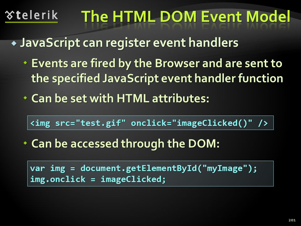  JavaScript can register event handlers  Events are fired by the Browser and are sent to the specified JavaScript event handler function  Can be se