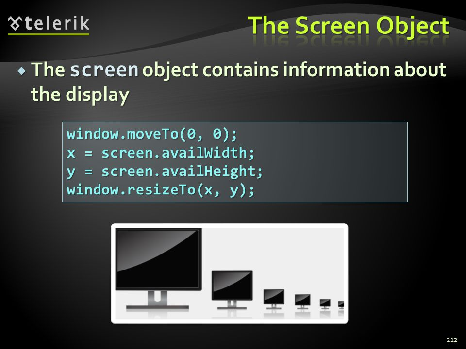  The screen object contains information about the display 212 window.moveTo(0, 0); x = screen.availWidth; y = screen.availHeight; window.resizeTo(x,