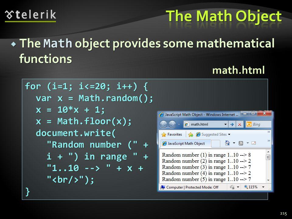  The Math object provides some mathematical functions 215 for (i=1; i<=20; i++) { var x = Math.random(); var x = Math.random(); x = 10*x + 1; x = 10*x + 1; x = Math.floor(x); x = Math.floor(x); document.write( document.write( Random number ( + Random number ( + i + ) in range + i + ) in range + 1..10 --> + x + 1..10 --> + x + ); );} math.html