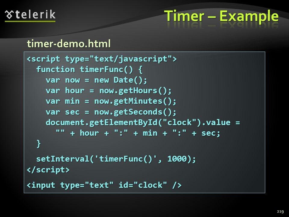 219 function timerFunc() { function timerFunc() { var now = new Date(); var now = new Date(); var hour = now.getHours(); var hour = now.getHours(); var min = now.getMinutes(); var min = now.getMinutes(); var sec = now.getSeconds(); var sec = now.getSeconds(); document.getElementById( clock ).value = document.getElementById( clock ).value = + hour + : + min + : + sec; + hour + : + min + : + sec; } setInterval( timerFunc() , 1000); setInterval( timerFunc() , 1000);</script> timer-demo.html
