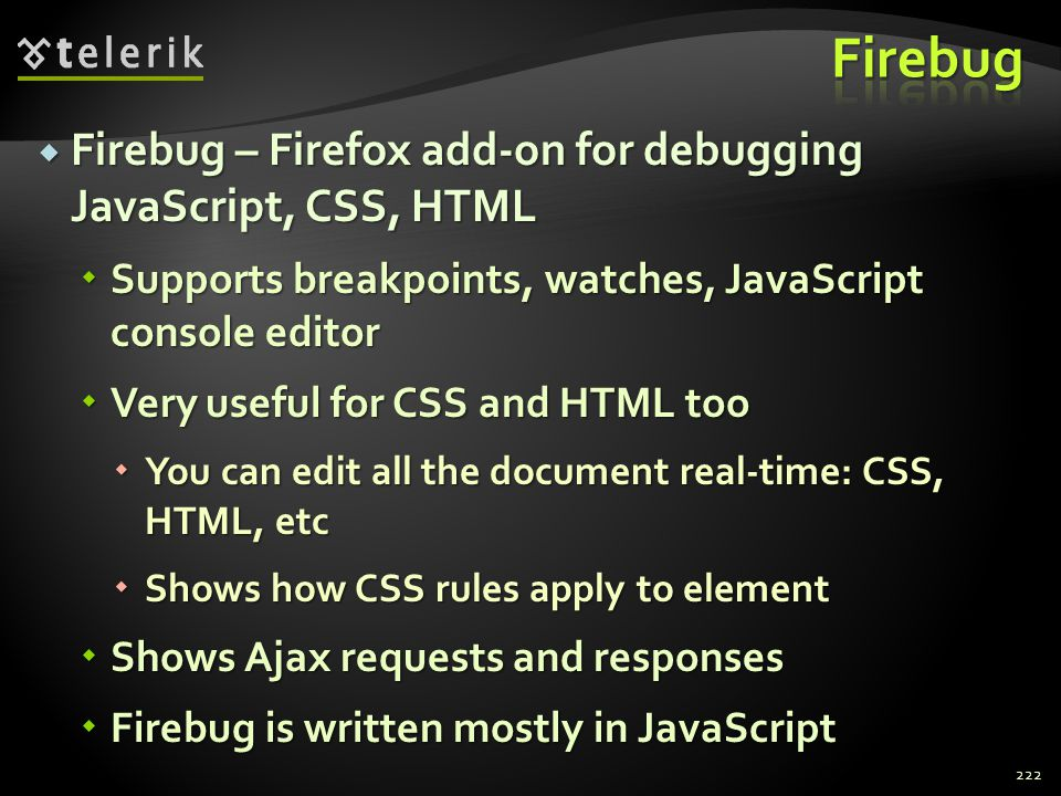  Firebug – Firefox add-on for debugging JavaScript, CSS, HTML  Supports breakpoints, watches, JavaScript console editor  Very useful for CSS and HT