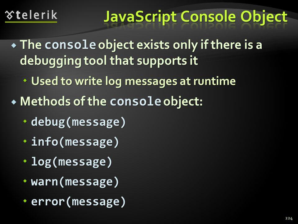  The console object exists only if there is a debugging tool that supports it  Used to write log messages at runtime  Methods of the console object