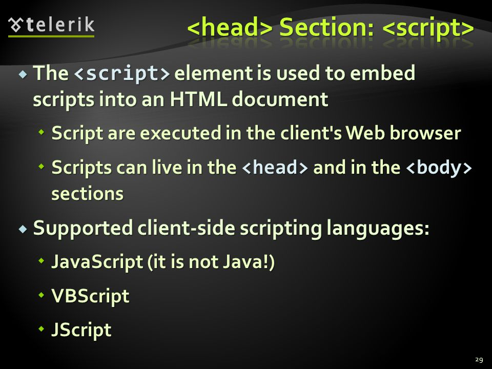  The element is used to embed scripts into an HTML document  Script are executed in the client's Web browser  Scripts can live in the and in the se