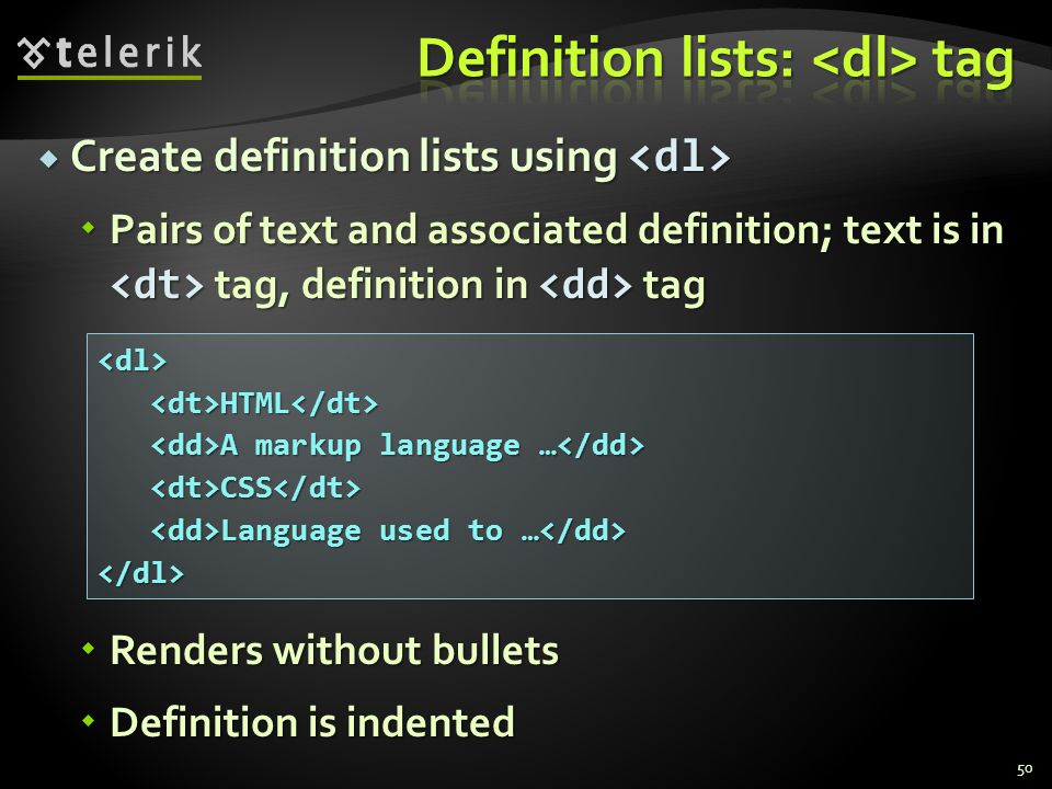 Create definition lists using  Create definition lists using  Pairs of text and associated definition; text is in tag, definition in tag  Renders