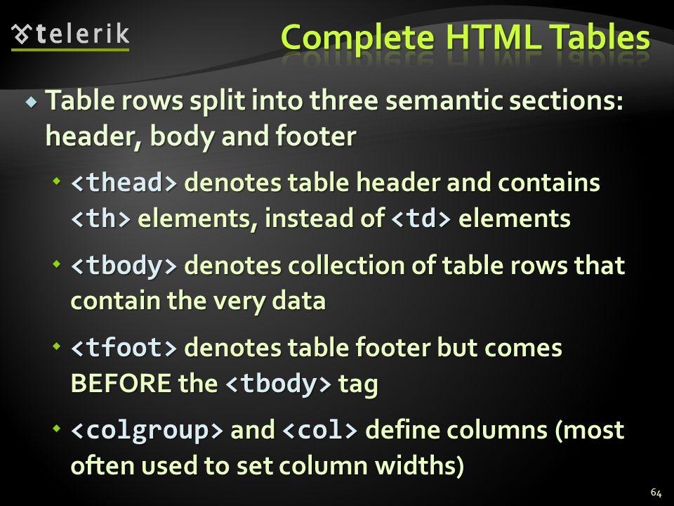  Table rows split into three semantic sections: header, body and footer  denotes table header and contains elements, instead of elements  denotes c