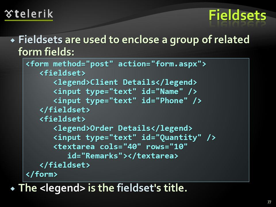  Fieldsets are used to enclose a group of related form fields:  The is the fieldset's title. 77 Client Details Client Details Order Details Order De