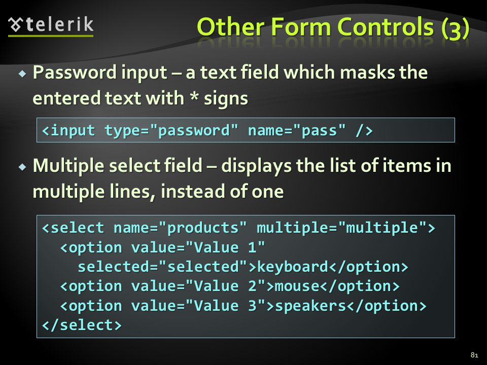 Password input – a text field which masks the entered text with * signs  Multiple select field – displays the list of items in multiple lines, inst