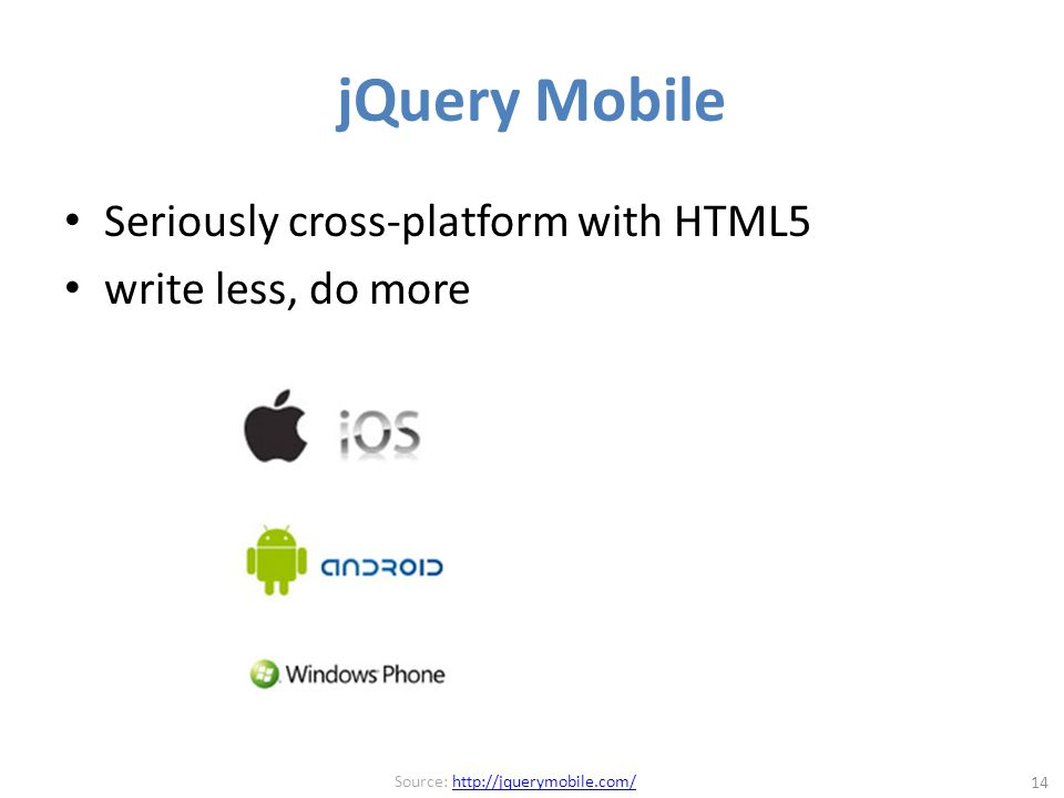 jQuery Mobile Seriously cross-platform with HTML5 write less, do more 14 Source: http://jquerymobile.com/http://jquerymobile.com/
