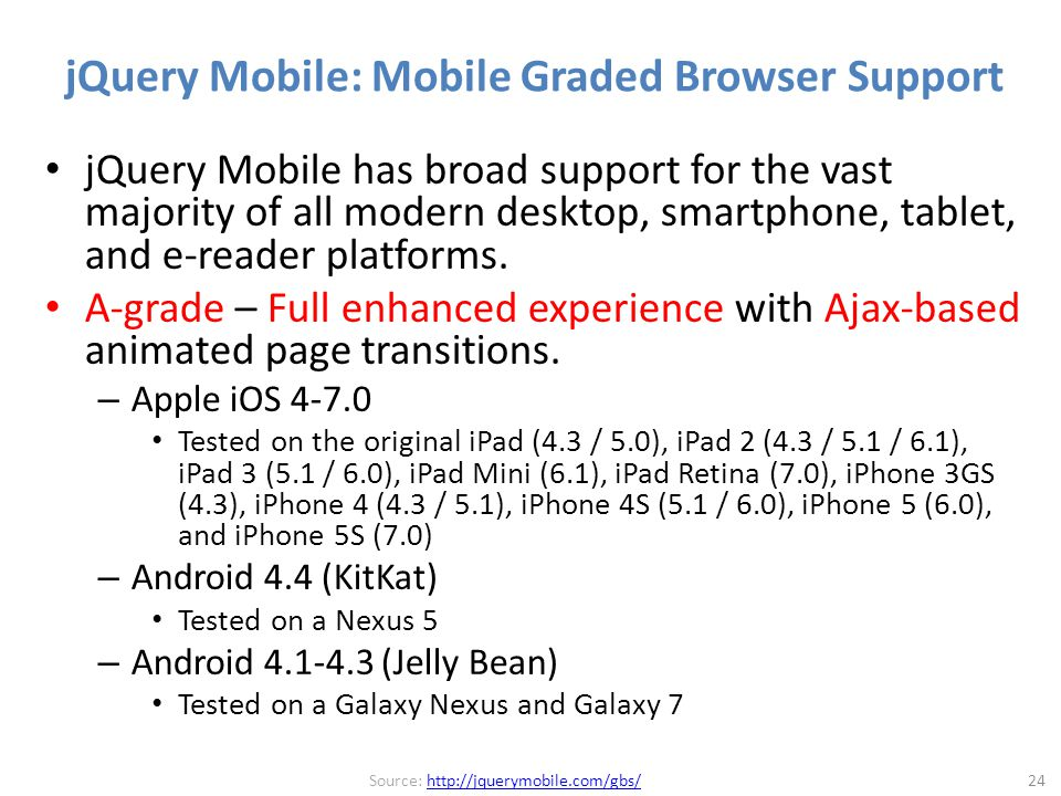 jQuery Mobile: Mobile Graded Browser Support jQuery Mobile has broad support for the vast majority of all modern desktop, smartphone, tablet, and e-reader platforms.