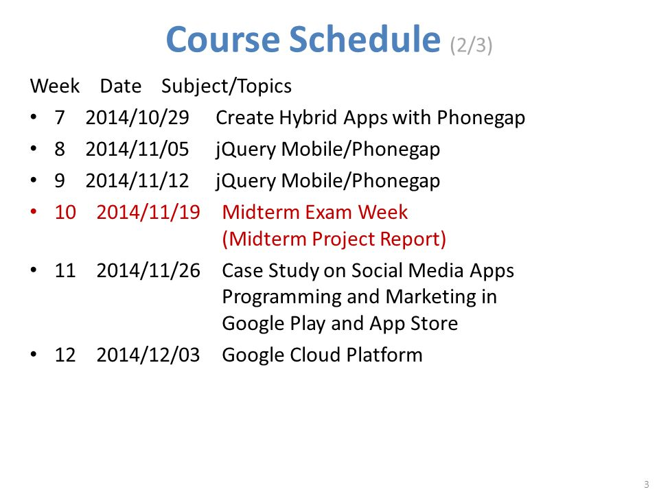 Course Schedule (2/3) Week Date Subject/Topics 7 2014/10/29 Create Hybrid Apps with Phonegap 8 2014/11/05 jQuery Mobile/Phonegap 9 2014/11/12 jQuery Mobile/Phonegap 10 2014/11/19 Midterm Exam Week (Midterm Project Report) 11 2014/11/26 Case Study on Social Media Apps Programming and Marketing in Google Play and App Store 12 2014/12/03 Google Cloud Platform 3
