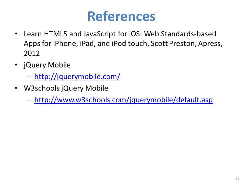 References Learn HTML5 and JavaScript for iOS: Web Standards-based Apps for iPhone, iPad, and iPod touch, Scott Preston, Apress, 2012 jQuery Mobile – http://jquerymobile.com/ http://jquerymobile.com/ W3schools jQuery Mobile – http://www.w3schools.com/jquerymobile/default.asp http://www.w3schools.com/jquerymobile/default.asp 65