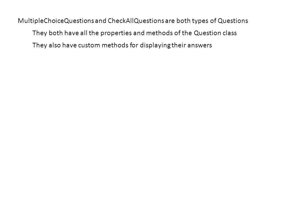 MultipleChoiceQuestions and CheckAllQuestions are both types of Questions They both have all the properties and methods of the Question class They also have custom methods for displaying their answers