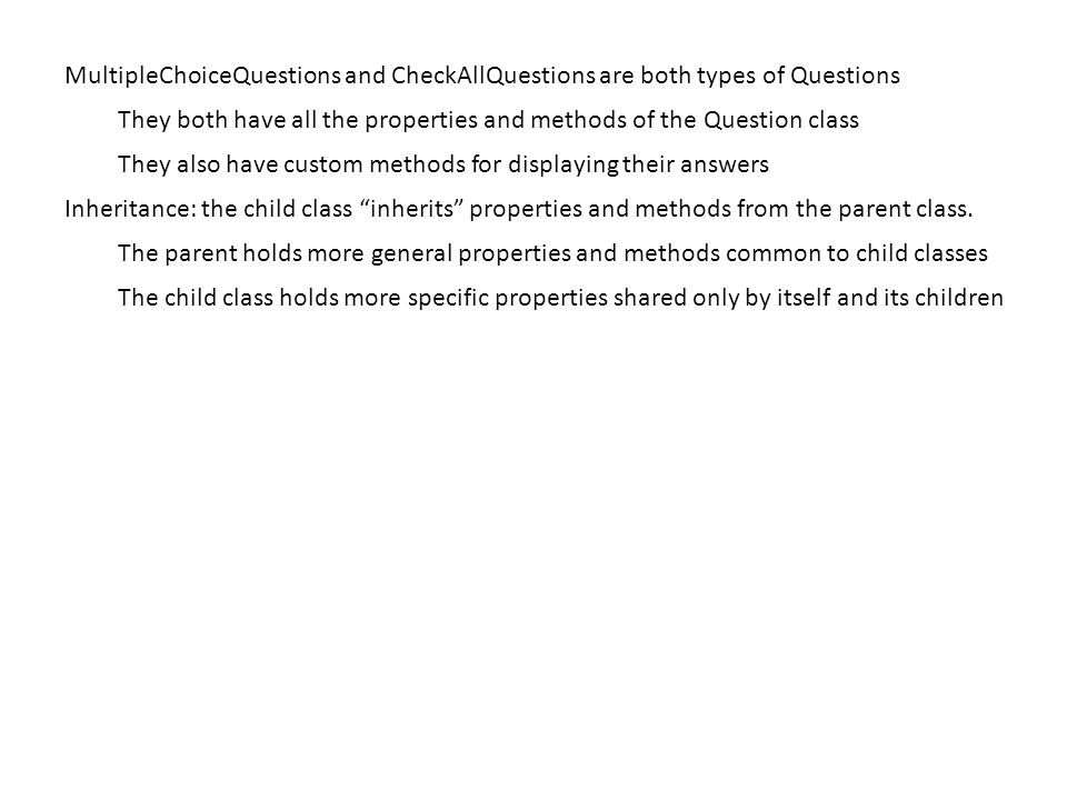MultipleChoiceQuestions and CheckAllQuestions are both types of Questions They both have all the properties and methods of the Question class They also have custom methods for displaying their answers Inheritance: the child class inherits properties and methods from the parent class.