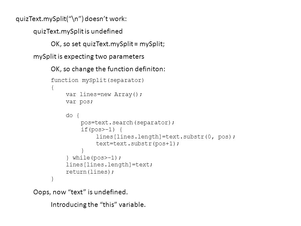quizText.mySplit( \n ) doesn't work: mySplit is expecting two parameters quizText.mySplit is undefined OK, so set quizText.mySplit = mySplit; OK, so change the function definiton: function mySplit(separator) { var lines=new Array(); var pos; do { pos=text.search(separator); if(pos>-1) { lines[lines.length]=text.substr(0, pos); text=text.substr(pos+1); } } while(pos>-1); lines[lines.length]=text; return(lines); } Oops, now text is undefined.