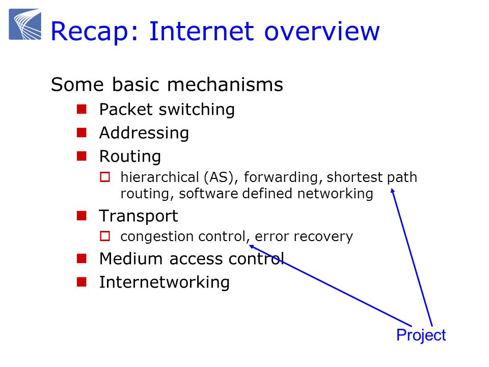Recap: Internet overview Some basic concepts Performance metrics  Throughput, line rate (bandwidth), line capacity  Delay, delay jitter Scalability  location-based routing, hierarchical  best-effort service, end-to-end principle Layering