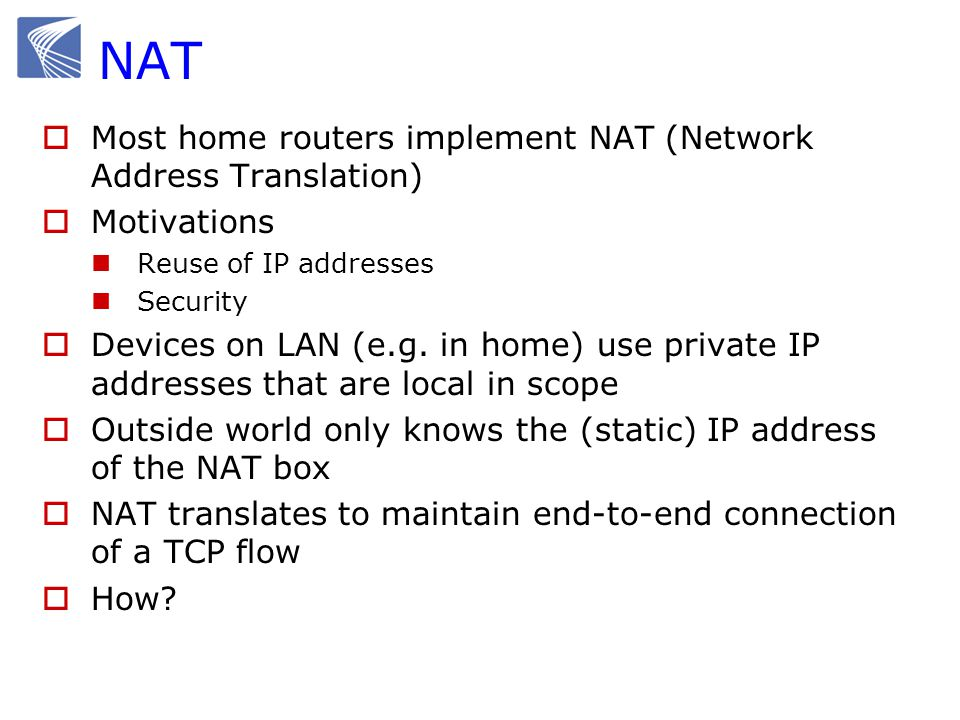 NAT  Most home routers implement NAT (Network Address Translation)  Motivations Reuse of IP addresses Security  Devices on LAN (e.g. in home) use p
