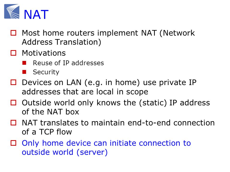  Most home routers implement NAT (Network Address Translation)  Motivations Reuse of IP addresses Security  Devices on LAN (e.g. in home) use priva