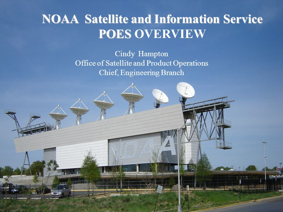 NOAA Satellite and Information Service POES NOAA Satellite and Information Service POES OVERVIEW Cindy Hampton Office of Satellite and Product Operations Chief, Engineering Branch
