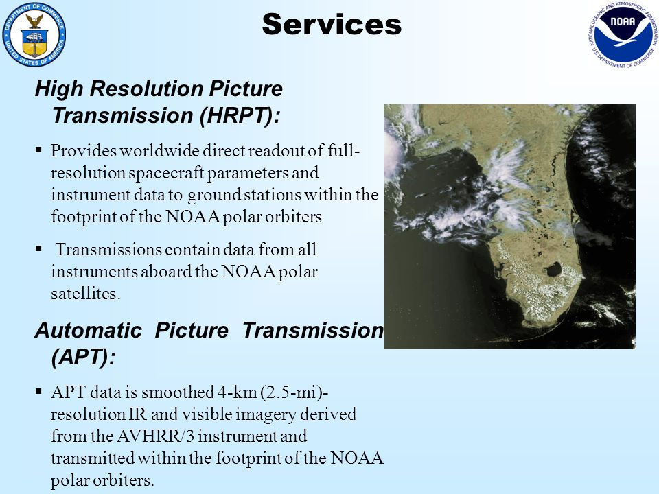 Services High Resolution Picture Transmission (HRPT):  Provides worldwide direct readout of full- resolution spacecraft parameters and instrument data to ground stations within the footprint of the NOAA polar orbiters  Transmissions contain data from all instruments aboard the NOAA polar satellites.