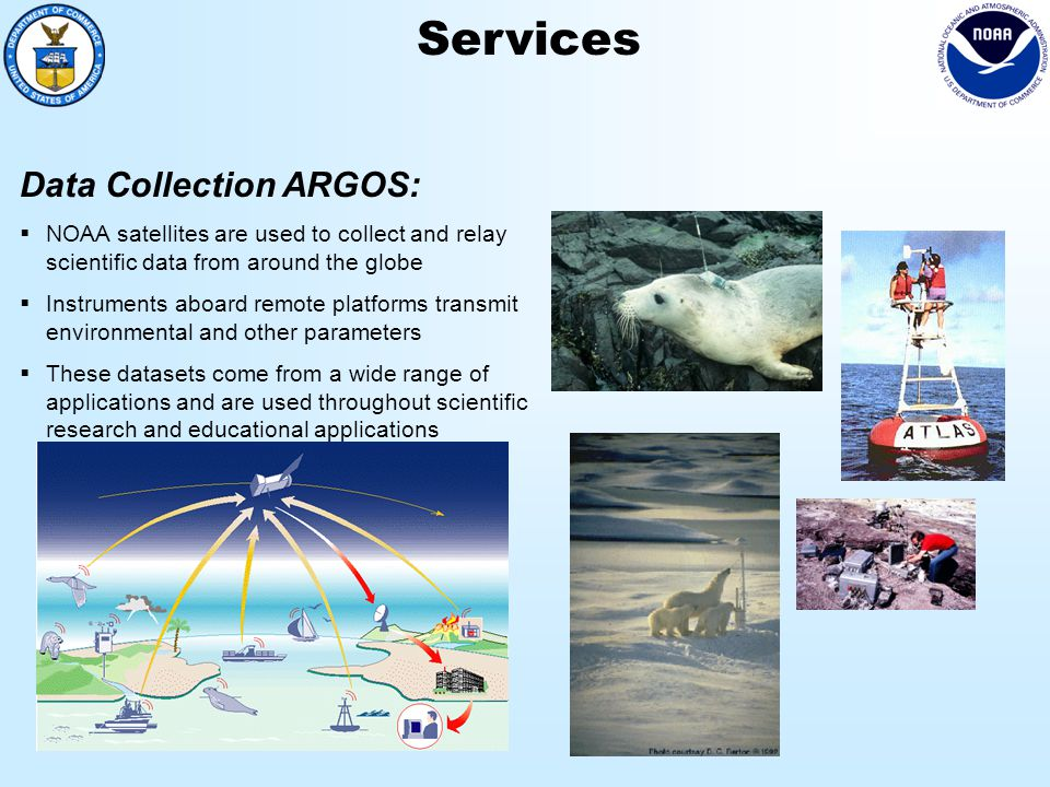 Services Data Collection ARGOS:  NOAA satellites are used to collect and relay scientific data from around the globe  Instruments aboard remote platforms transmit environmental and other parameters  These datasets come from a wide range of applications and are used throughout scientific research and educational applications