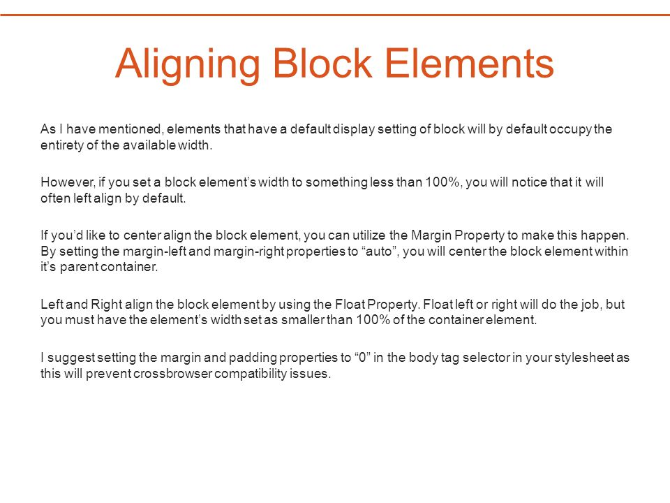 Aligning Block Elements As I have mentioned, elements that have a default display setting of block will by default occupy the entirety of the availabl