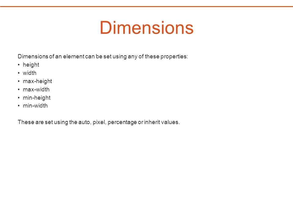 Dimensions Dimensions of an element can be set using any of these properties: height width max-height max-width min-height min-width These are set using the auto, pixel, percentage or inherit values.