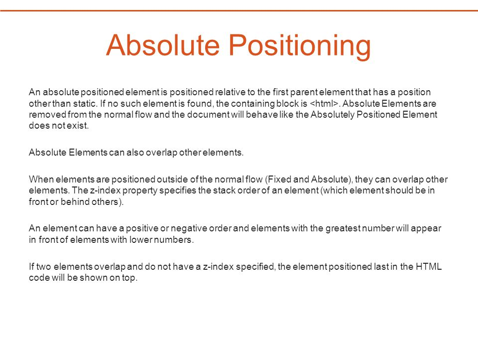 Absolute Positioning An absolute positioned element is positioned relative to the first parent element that has a position other than static.