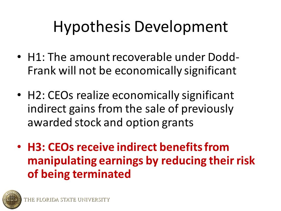 Hypothesis Development H1: The amount recoverable under Dodd- Frank will not be economically significant H2: CEOs realize economically significant indirect gains from the sale of previously awarded stock and option grants H3: CEOs receive indirect benefits from manipulating earnings by reducing their risk of being terminated