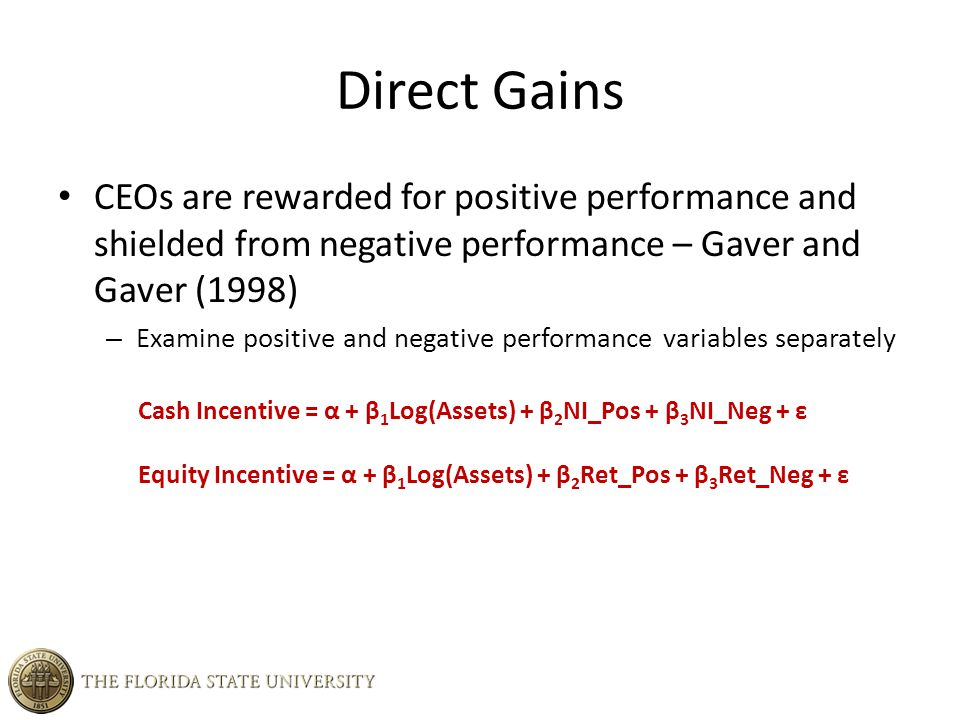 CEOs are rewarded for positive performance and shielded from negative performance – Gaver and Gaver (1998) – Examine positive and negative performance variables separately Cash Incentive = α + β 1 Log(Assets) + β 2 NI_Pos + β 3 NI_Neg + ε Equity Incentive = α + β 1 Log(Assets) + β 2 Ret_Pos + β 3 Ret_Neg + ε Direct Gains