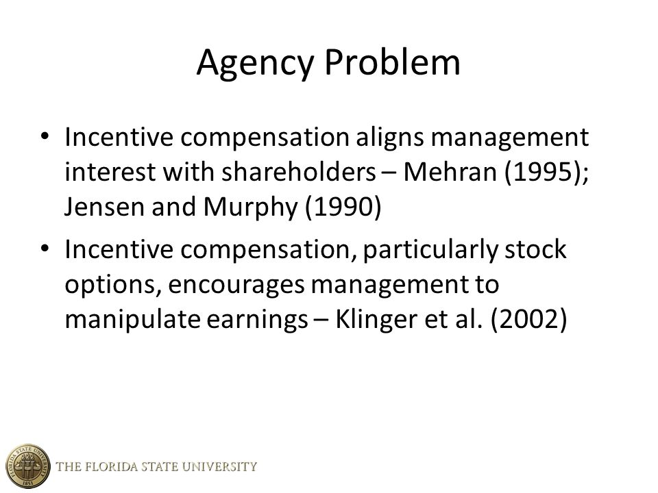 Agency Problem Incentive compensation aligns management interest with shareholders – Mehran (1995); Jensen and Murphy (1990) Incentive compensation, particularly stock options, encourages management to manipulate earnings – Klinger et al.